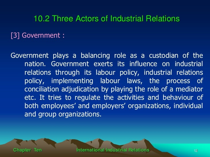 the role of government in industrial relations Government intervention in and control of the union-management relationship has become of increasing importance during the twenty years in which the authors have been researching, teaching, and practicing in the industrial relations field the authors have attempted to convey to the reader the .