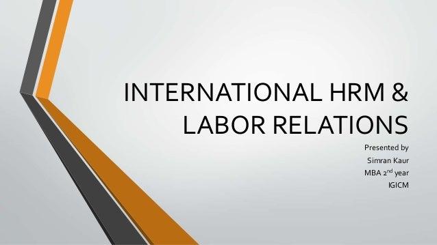 INTERNATIONAL HRM & LABOR RELATIONS Presented by Simran Kaur MBA 2nd year IGICM