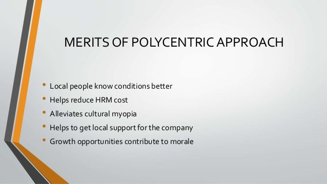 MERITS OF POLYCENTRIC APPROACH • Local people know conditions better • Helps reduce HRM cost • Alleviates cultural myopia ...
