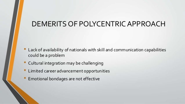 DEMERITS OF POLYCENTRIC APPROACH • Lack of availability of nationals with skill and communication capabilities could be a ...