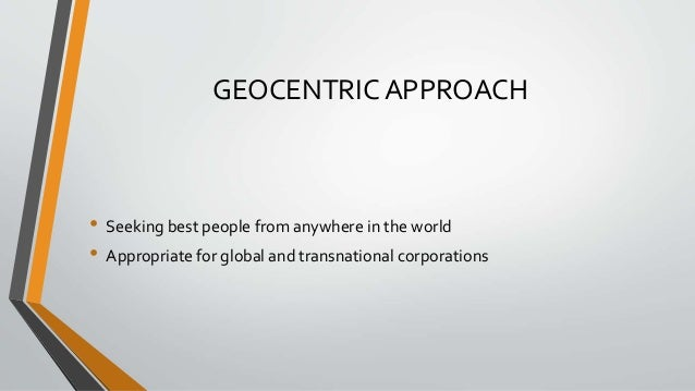 GEOCENTRIC APPROACH • Seeking best people from anywhere in the world • Appropriate for global and transnational corporatio...