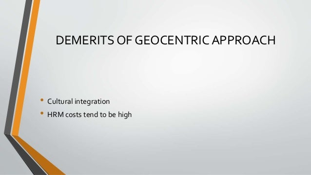 DEMERITS OF GEOCENTRIC APPROACH • Cultural integration • HRM costs tend to be high