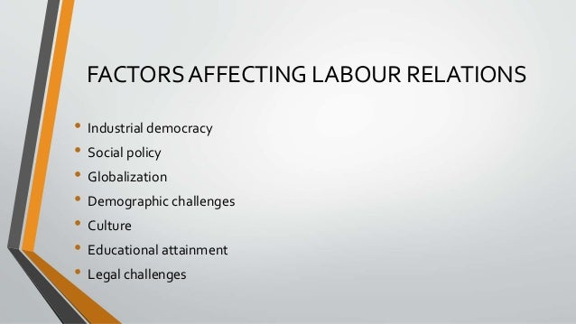 FACTORS AFFECTING LABOUR RELATIONS • Industrial democracy • Social policy • Globalization • Demographic challenges • Cultu...