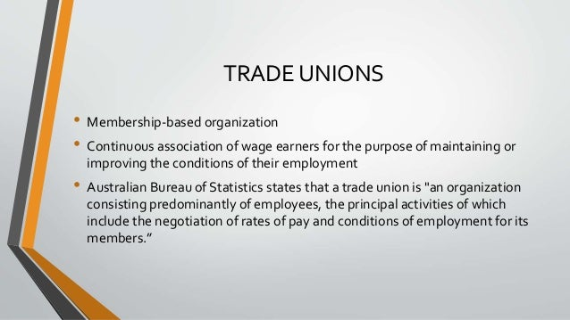 TRADE UNIONS • Membership-based organization • Continuous association of wage earners for the purpose of maintaining or im...