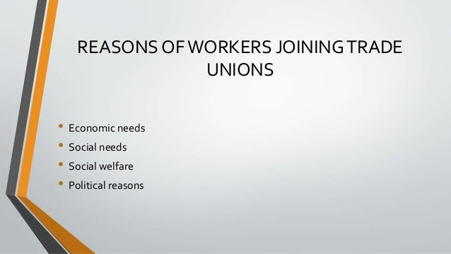 REASONS OFWORKERS JOININGTRADE UNIONS • Economic needs • Social needs • Social welfare • Political reasons