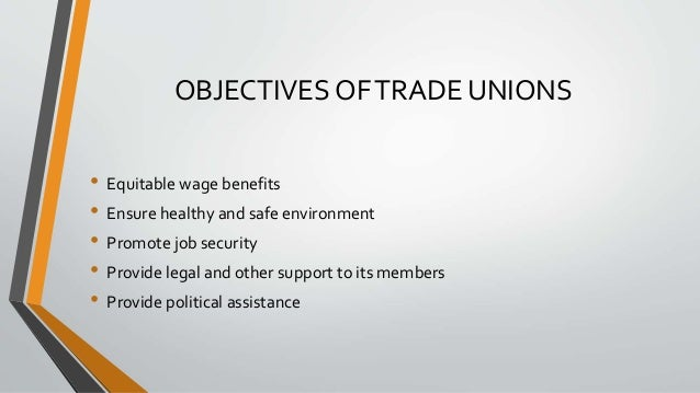 OBJECTIVES OFTRADE UNIONS • Equitable wage benefits • Ensure healthy and safe environment • Promote job security • Provide...