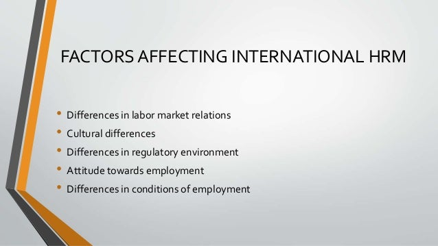 FACTORS AFFECTING INTERNATIONAL HRM • Differences in labor market relations • Cultural differences • Differences in regula...