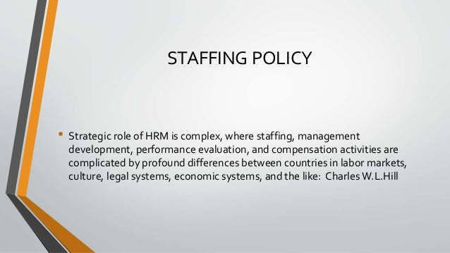 STAFFING POLICY • Strategic role of HRM is complex, where staffing, management development, performance evaluation, and co...