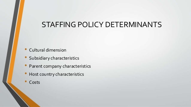 STAFFING POLICY DETERMINANTS • Cultural dimension • Subsidiary characteristics • Parent company characteristics • Host cou...