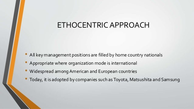 ETHOCENTRIC APPROACH • All key management positions are filled by home country nationals • Appropriate where organization ...