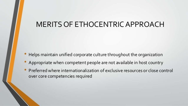MERITS OF ETHOCENTRIC APPROACH • Helps maintain unified corporate culture throughout the organization • Appropriate when c...