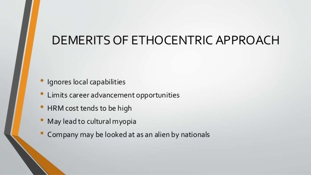 DEMERITS OF ETHOCENTRIC APPROACH • Ignores local capabilities • Limits career advancement opportunities • HRM cost tends t...