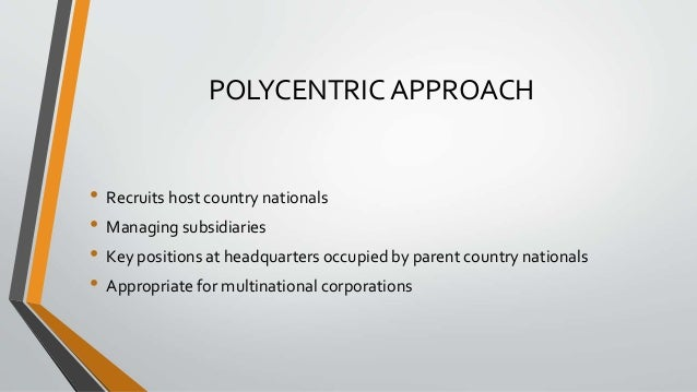 POLYCENTRIC APPROACH • Recruits host country nationals • Managing subsidiaries • Key positions at headquarters occupied by...
