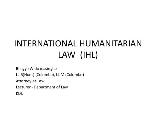 INTERNATIONAL HUMANITARIAN LAW (IHL) Bhagya Wickrmasinghe LL B(Hons) (Colombo), LL M (Colombo) Attorney-at-Law Lecturer - ...