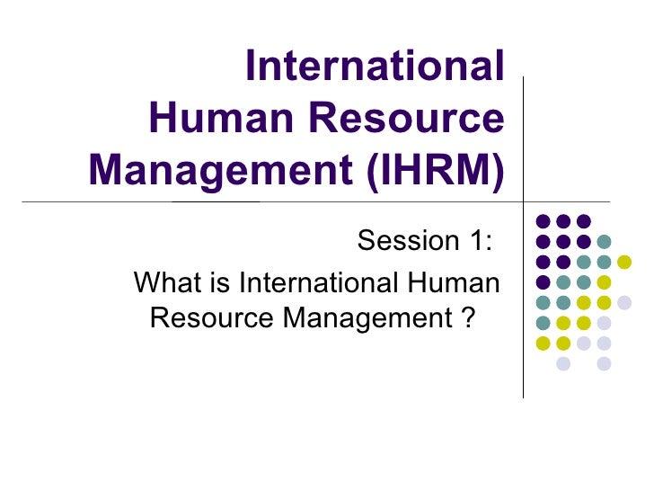 International Human Resource Management (IHRM) Session 1:  What is International Human Resource Management ?