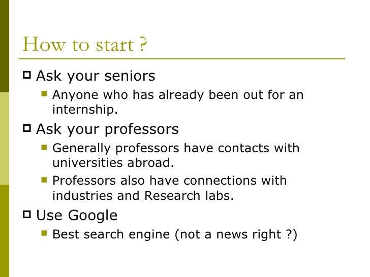 How to start ?  <ul><li>Ask your seniors </li></ul><ul><ul><li>Anyone who has already been out for an internship. </li></u...