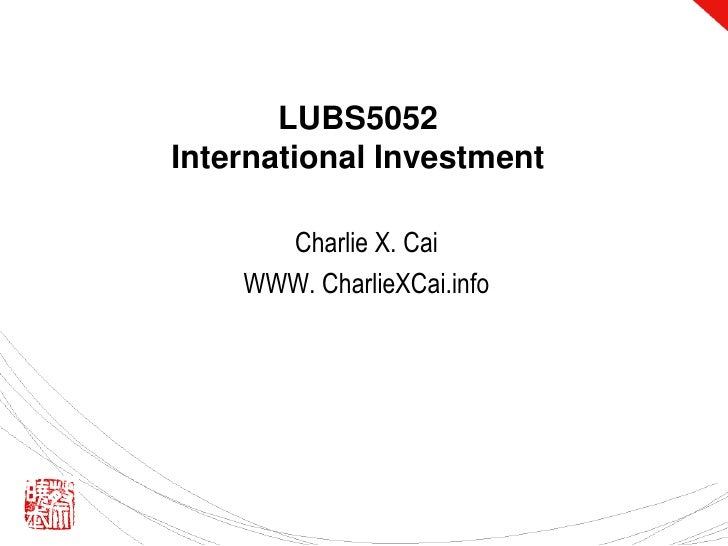 LUBS5052 International Investment<br />Charlie X. Cai<br />WWW. CharlieXCai.info<br />