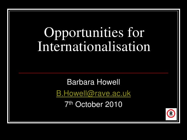 Opportunities for Internationalisation        Barbara Howell    B.Howell@rave.ac.uk      7th October 2010