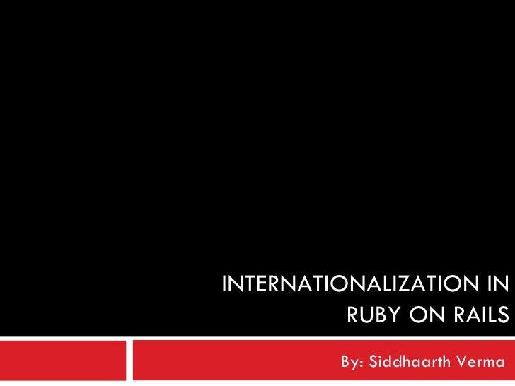 INTERNATIONALIZATION IN RUBY ON RAILS By: Siddhaarth Verma