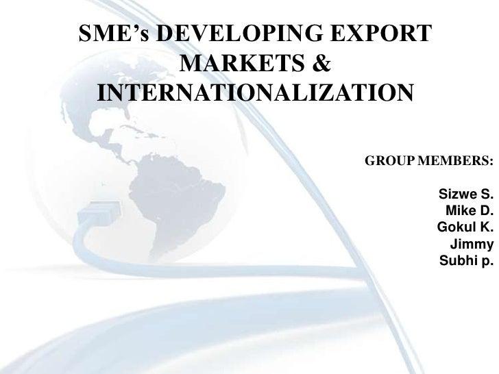 SME's DEVELOPING EXPORT MARKETS & INTERNATIONALIZATION<br />GROUP MEMBERS:<br />Sizwe S.<br />Mike D.<br />Gokul K.<br />J...