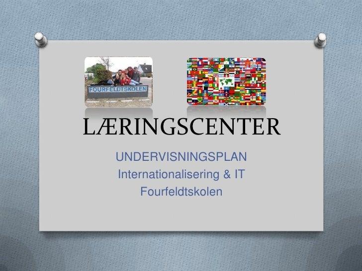 LÆRINGSCENTER  UNDERVISNINGSPLAN  Internationalisering & IT       Fourfeldtskolen