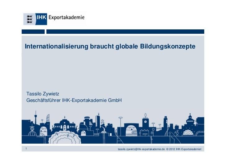 Internationalisierung braucht globale BildungskonzepteTassilo ZywietzGeschäftsführer IHK-Exportakademie GmbH1             ...
