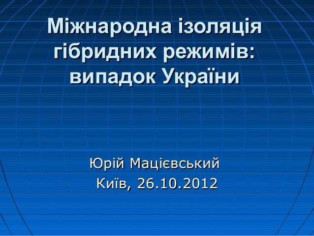Міжнародна ізоляціягібридних режимів:  випадок України   Юрій Мацієвський   Київ, 26.10.2012