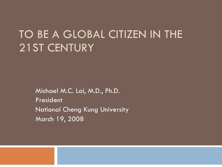 TO BE A GLOBAL CITIZEN IN THE 21ST CENTURY Michael M.C. Lai, M.D., Ph.D. President National Cheng Kung University March 19...