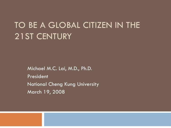 TO BE A GLOBAL CITIZEN IN THE 21ST CENTURY     Michael M.C. Lai, M.D., Ph.D.   President   National Cheng Kung University ...