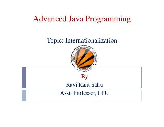 Advanced Java Programming Topic: Internationalization By Ravi Kant Sahu Asst. Professor, LPU