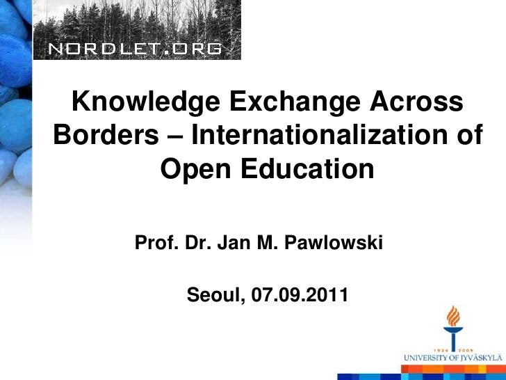 Knowledge Exchange Across Borders – Internationalization of Open Education<br />Prof. Dr. Jan M. Pawlowski<br />Seoul, 07....