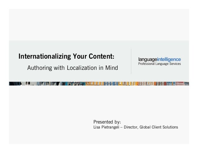 Internationalizing Your Content: Authoring with Localization in Mind Presented by: Lisa Pietrangeli – Director, Global Cli...