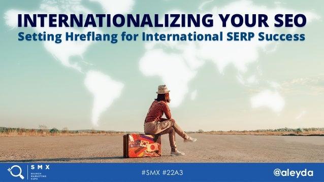 #SMX #22A3 @aleyda#SMX #22A3 @aleyda INTERNATIONALIZING YOUR SEO Setting Hreflang for International SERP Success