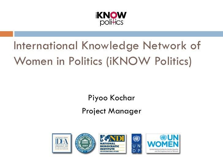 International Knowledge Network ofWomen in Politics (iKNOW Politics)              Piyoo Kochar            Project Manager