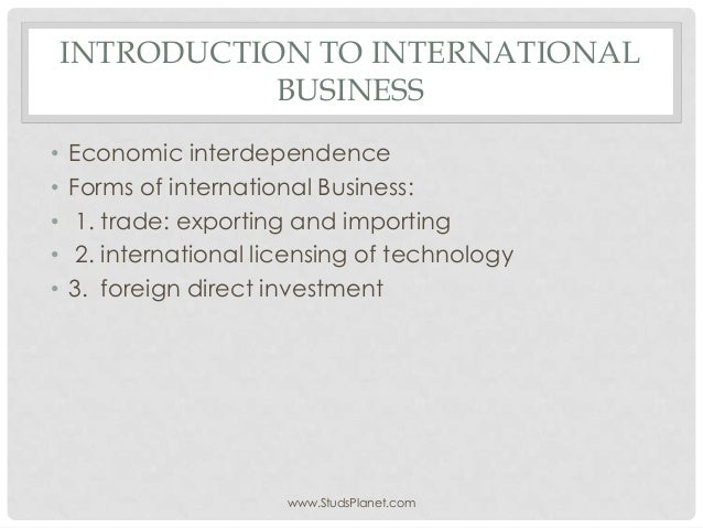 INTRODUCTION TO INTERNATIONAL BUSINESS • Economic interdependence • Forms of international Business: • 1. trade: exporting...