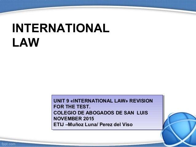 INTERNATIONAL LAW UNIT 9 «INTERNATIONAL LAW» REVISION FOR THE TEST. COLEGIO DE ABOGADOS DE SAN LUIS NOVEMBER 2015 ETIJ –Mu...