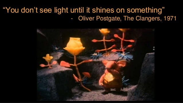 """You don't see light until it shines on something"" - Oliver Postgate, The Clangers, 1971"