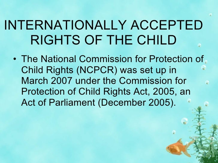 INTERNATIONALLY ACCEPTED RIGHTS OF THE CHILD <ul><li>The National Commission for Protection of Child Rights (NCPCR) was se...