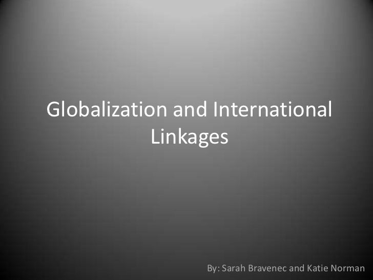 Globalization and International            Linkages                 By: Sarah Bravenec and Katie Norman