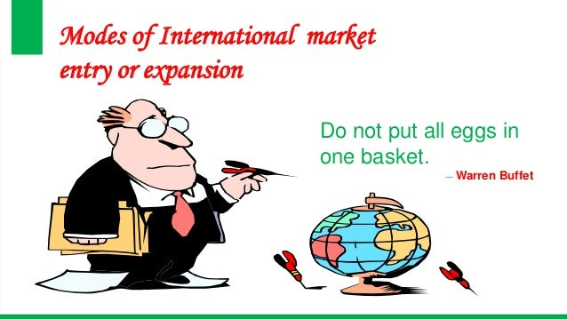 Modes of International market entry or expansion Do not put all eggs in one basket. ― Warren Buffet