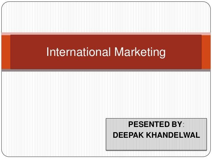 PESENTED BY:<br />DEEPAK KHANDELWAL<br />International Marketing<br />