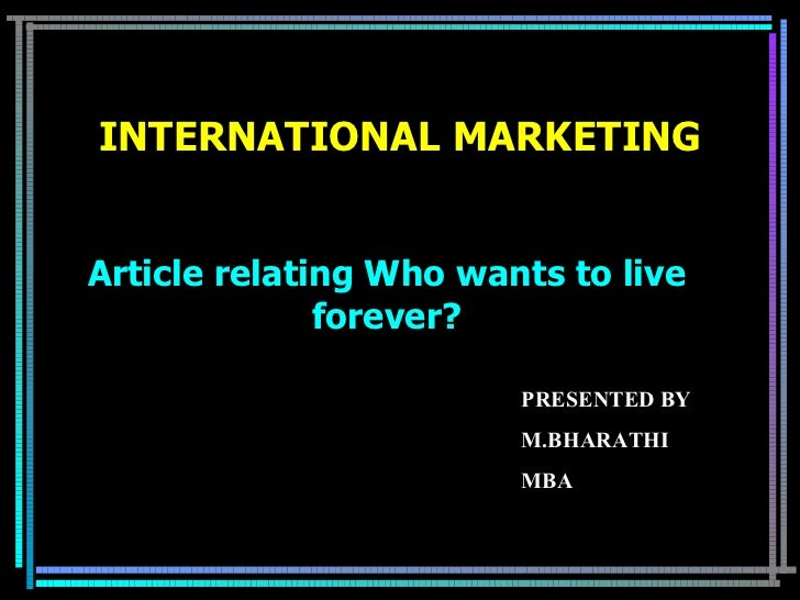 Article relating Who wants to live forever? INTERNATIONAL MARKETING PRESENTED BY M.BHARATHI MBA