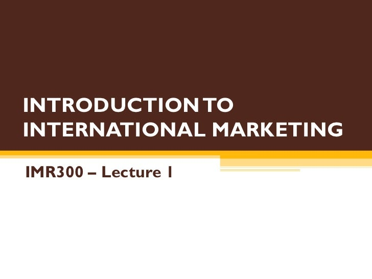INTRODUCTION TO INTERNATIONAL MARKETING IMR300 – Lecture 1