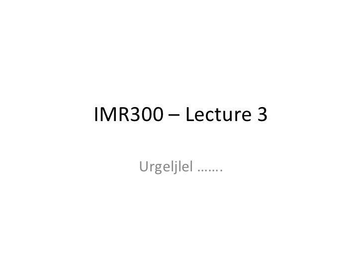 IMR300 – Lecture 3 Urgeljlel …….