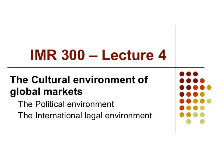 IMR 300 – Lecture 4 <ul><li>The Cultural environment of global markets </li></ul><ul><ul><li>The Political environment </l...