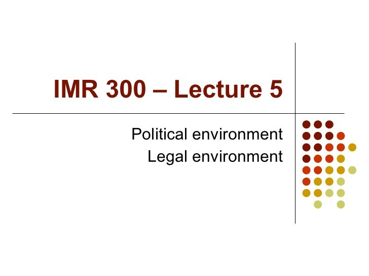 IMR 300 – Lecture 5 Political environment Legal environment