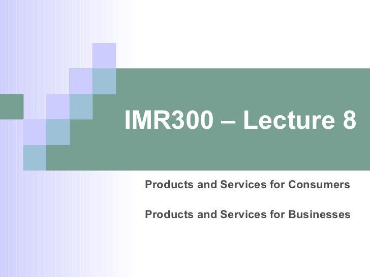 IMR300 – Lecture 8 Products and Services for Consumers Products and Services for Businesses