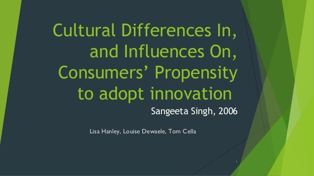 Cultural Differences In, and Influences On, Consumers' Propensity to adopt innovation Sangeeta Singh, 2006 Lisa Hanley, Lo...