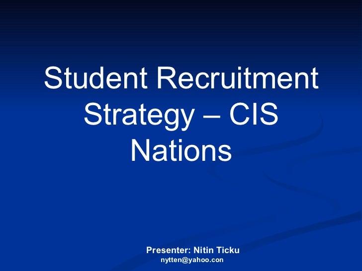 Presenter: Nitin Ticku nytten@yahoo.con  Student Recruitment Strategy – CIS Nations