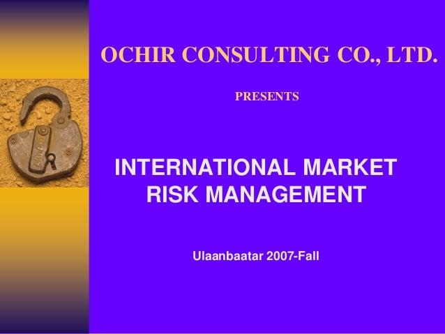 OCHIR CONSULTING CO., LTD.              PRESENTS INTERNATIONAL MARKET    RISK MANAGEMENT       Ulaanbaatar 2007-Fall